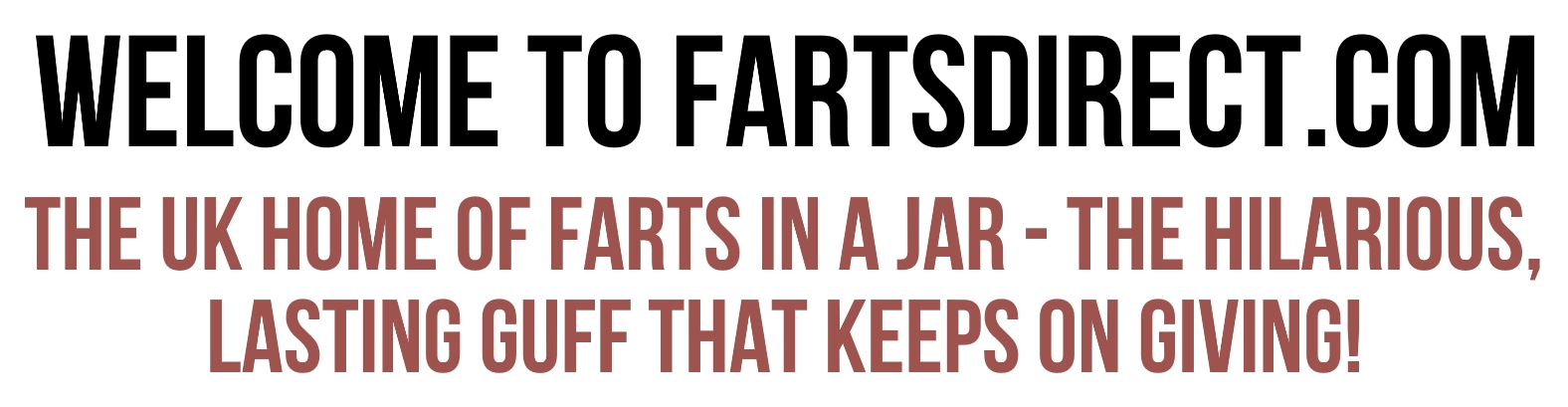 Welcome to Farts Direct dot com. The UK Home of Farts in a Jar. The Hilarious, Lasting Guff That Keeps on Giving